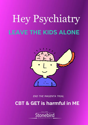 Hey psychiatry leave the kids alone. CBT and GET is harmful in ME. End the MAGENTA TRial