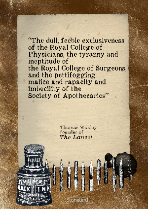 The dull, feeble exclusiveness of the Royal College of Physicians, the tyranny and ineptitude of the Royal College of Surgeons, and the pettifogging malice and rapacity and imbecility of the Society of Apothecaries