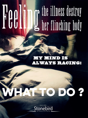 Feeling the ilness destroy her fliching body my mind is always racing:what to do? .